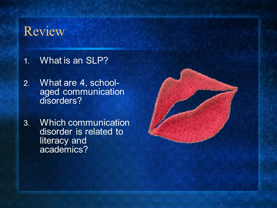 Review 1.What is an SLP. 2. What are 4, school- aged communication disorders.