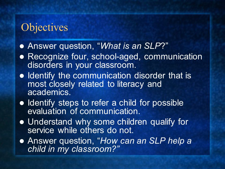 Objectives Answer question, What is an SLP Recognize four, school-aged, communication disorders in your classroom.