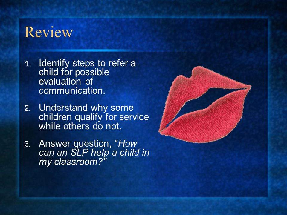 Review 1.Identify steps to refer a child for possible evaluation of communication.