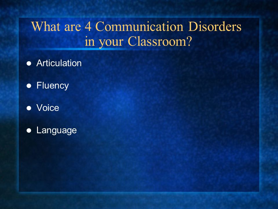 What are 4 Communication Disorders in your Classroom? Articulation Fluency Voice Language