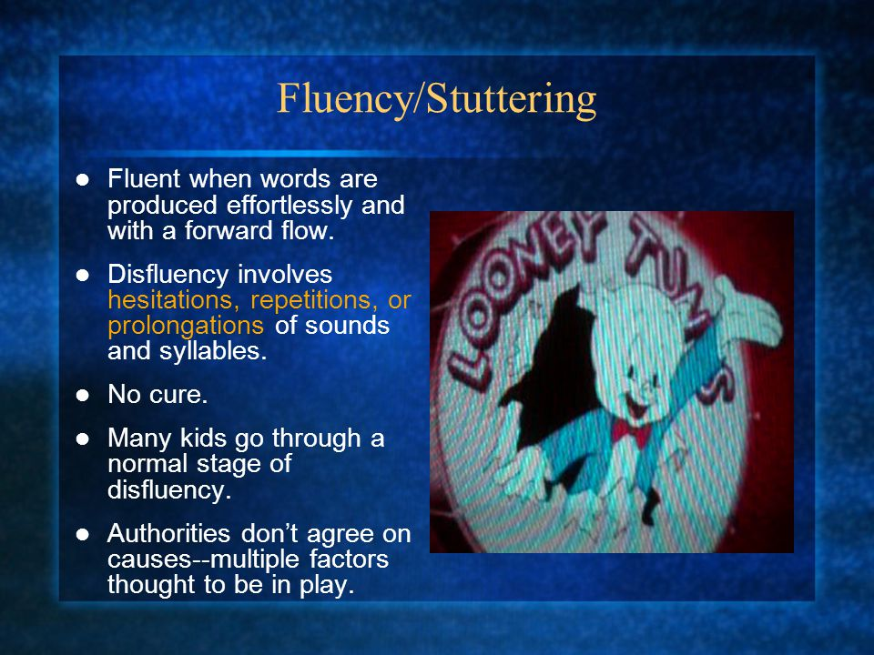 Fluency/Stuttering Fluent when words are produced effortlessly and with a forward flow.