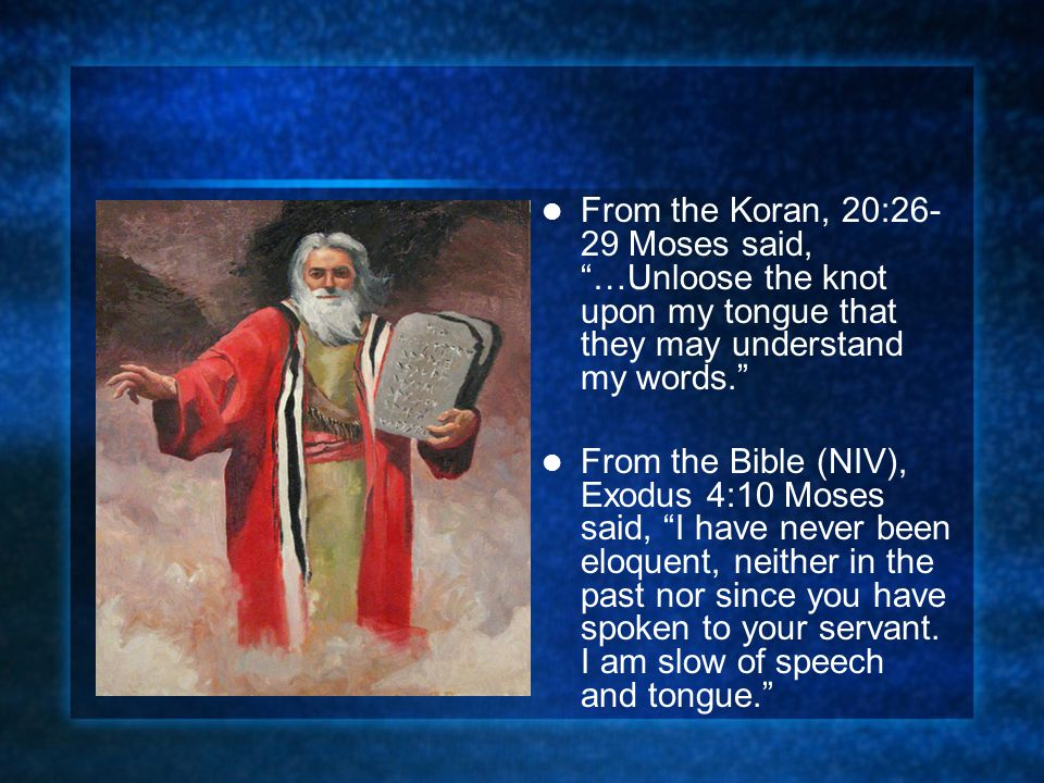 From the Koran, 20:26- 29 Moses said, …Unloose the knot upon my tongue that they may understand my words. From the Bible (NIV), Exodus 4:10 Moses said, I have never been eloquent, neither in the past nor since you have spoken to your servant.