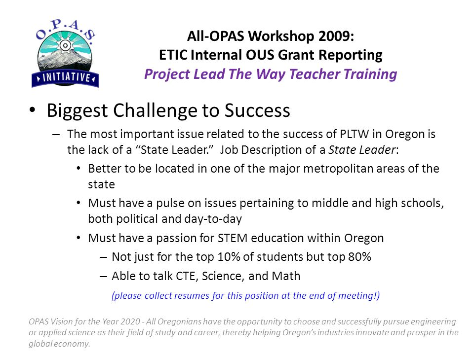 Biggest Challenge to Success – The most important issue related to the success of PLTW in Oregon is the lack of a State Leader. Job Description of a State Leader: Better to be located in one of the major metropolitan areas of the state Must have a pulse on issues pertaining to middle and high schools, both political and day-to-day Must have a passion for STEM education within Oregon – Not just for the top 10% of students but top 80% – Able to talk CTE, Science, and Math (please collect resumes for this position at the end of meeting!) OPAS Vision for the Year 2020 - All Oregonians have the opportunity to choose and successfully pursue engineering or applied science as their field of study and career, thereby helping Oregon's industries innovate and prosper in the global economy.