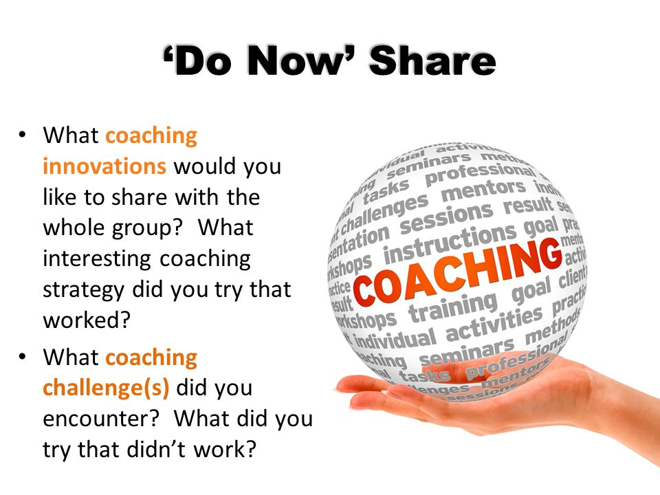 'Do Now' Share What coaching innovations would you like to share with the whole group? What interesting coaching strategy did you try that worked? Wha