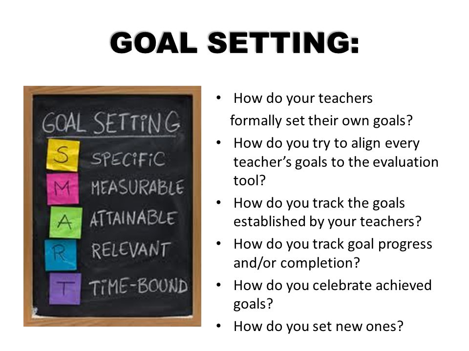 GOAL SETTING: How do your teachers formally set their own goals? How do you try to align every teacher's goals to the evaluation tool? How do you trac