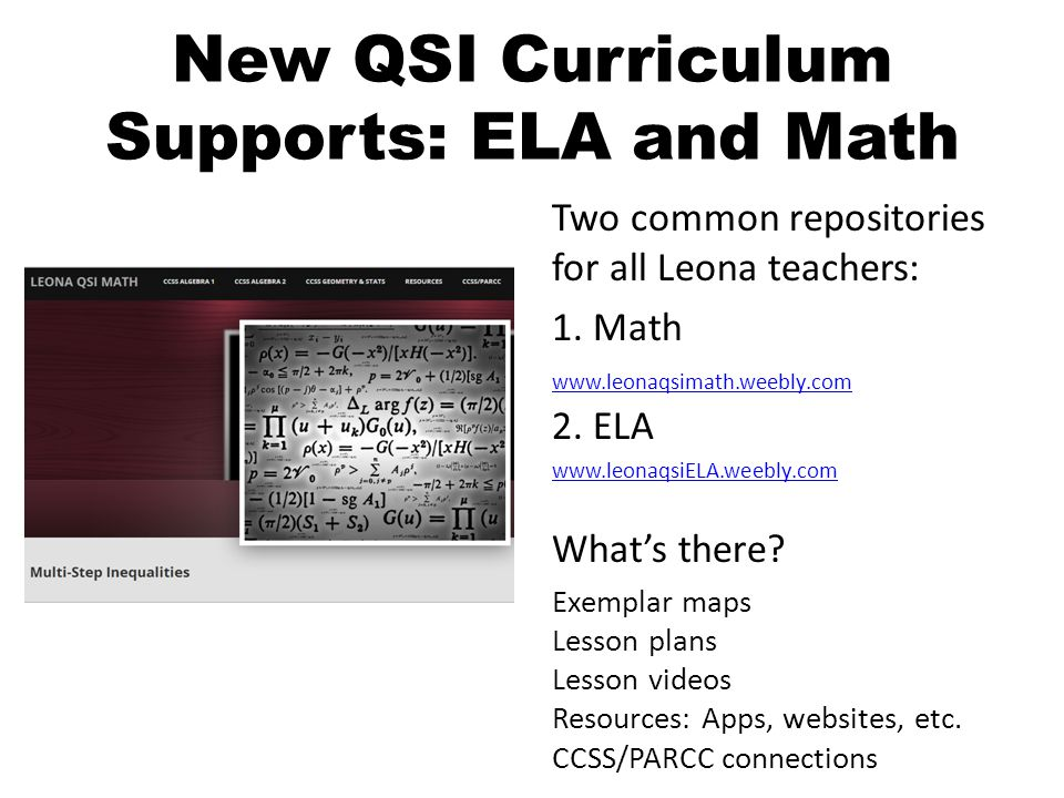 New QSI Curriculum Supports: ELA and Math Two common repositories for all Leona teachers: 1. Math www.leonaqsimath.weebly.com 2. ELA www.leonaqsimath.