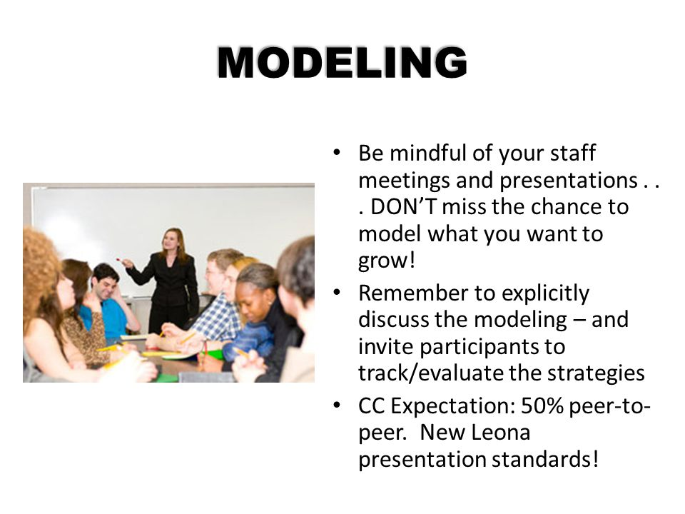 MODELING Be mindful of your staff meetings and presentations... DON'T miss the chance to model what you want to grow! Remember to explicitly discuss t