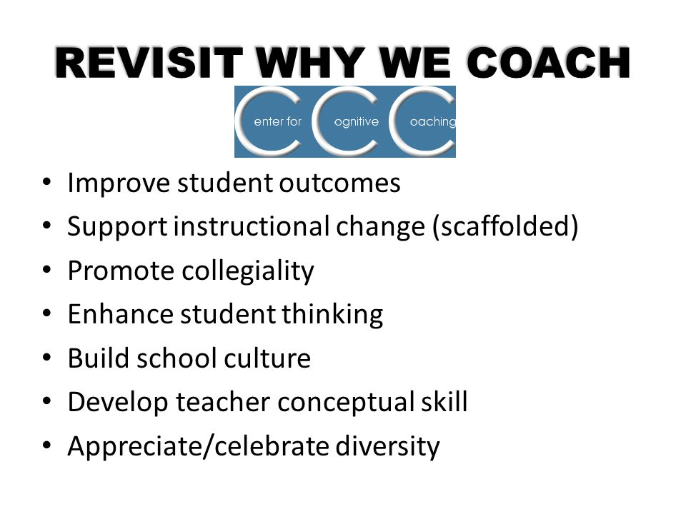 REVISIT WHY WE COACH Improve student outcomes Support instructional change (scaffolded) Promote collegiality Enhance student thinking Build school cul