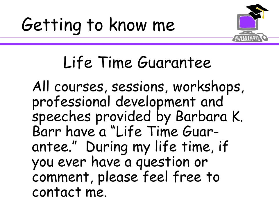 Getting to know me Life Time Guarantee All courses, sessions, workshops, professional development and speeches provided by Barbara K.
