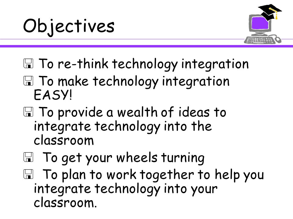 Objectives  To re-think technology integration  To make technology integration EASY.