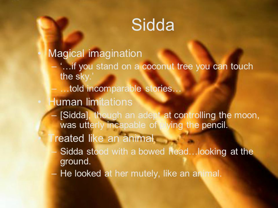 Sidda Magical imagination –'…if you stand on a coconut tree you can touch the sky.' –…told incomparable stories… Human limitations –[Sidda], though an adept at controlling the moon, was utterly incapable of plying the pencil.