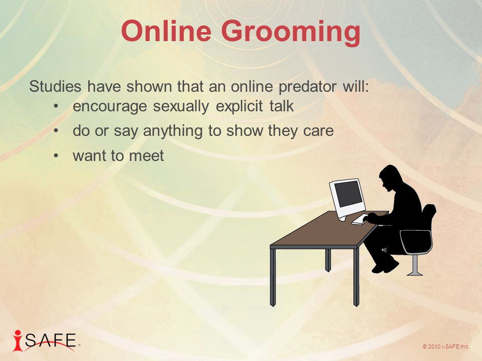 © 2010 i-SAFE Inc. Online Grooming Studies have shown that an online predator will: encourage sexually explicit talk do or say anything to show they c