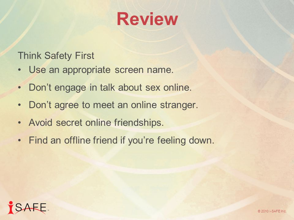 © 2010 i-SAFE Inc. Review Think Safety First Use an appropriate screen name.