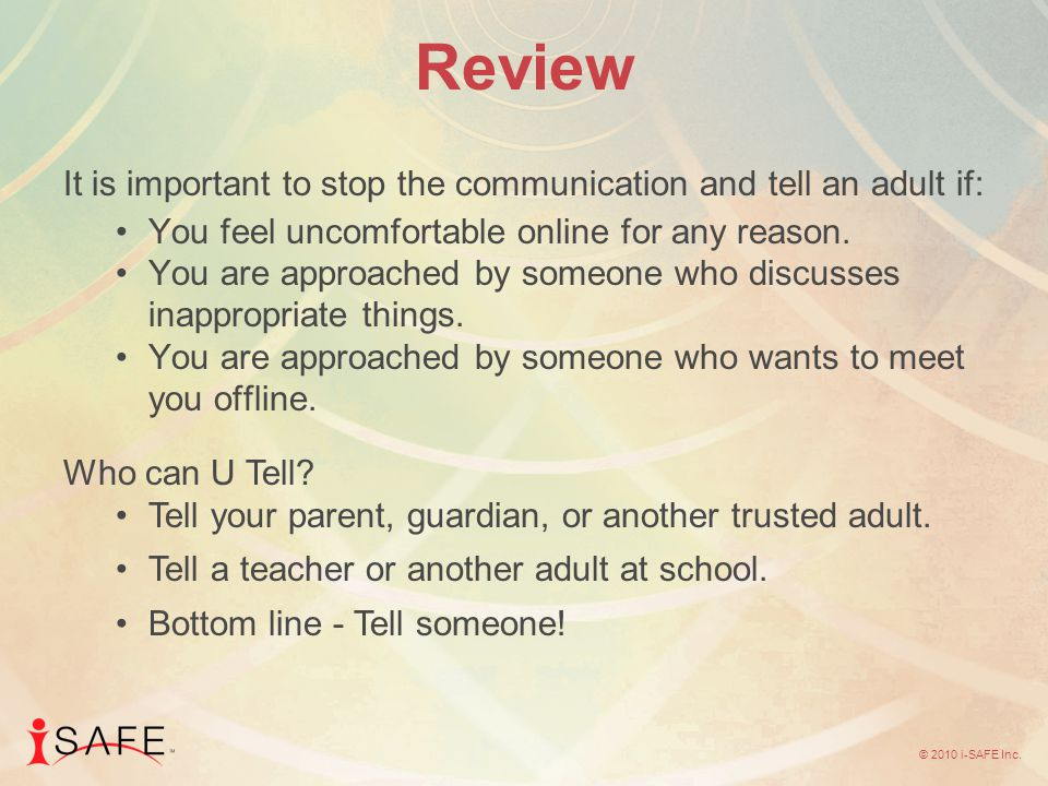 © 2010 i-SAFE Inc. Review It is important to stop the communication and tell an adult if: You feel uncomfortable online for any reason. You are approa