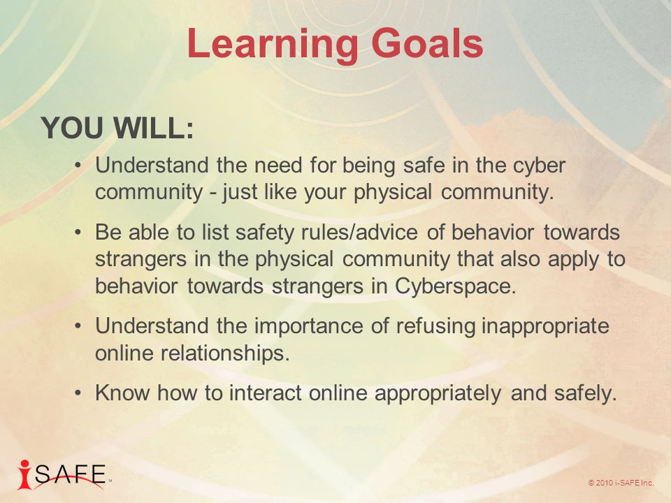 © 2010 i-SAFE Inc. Learning Goals YOU WILL: Understand the need for being safe in the cyber community - just like your physical community. Be able to