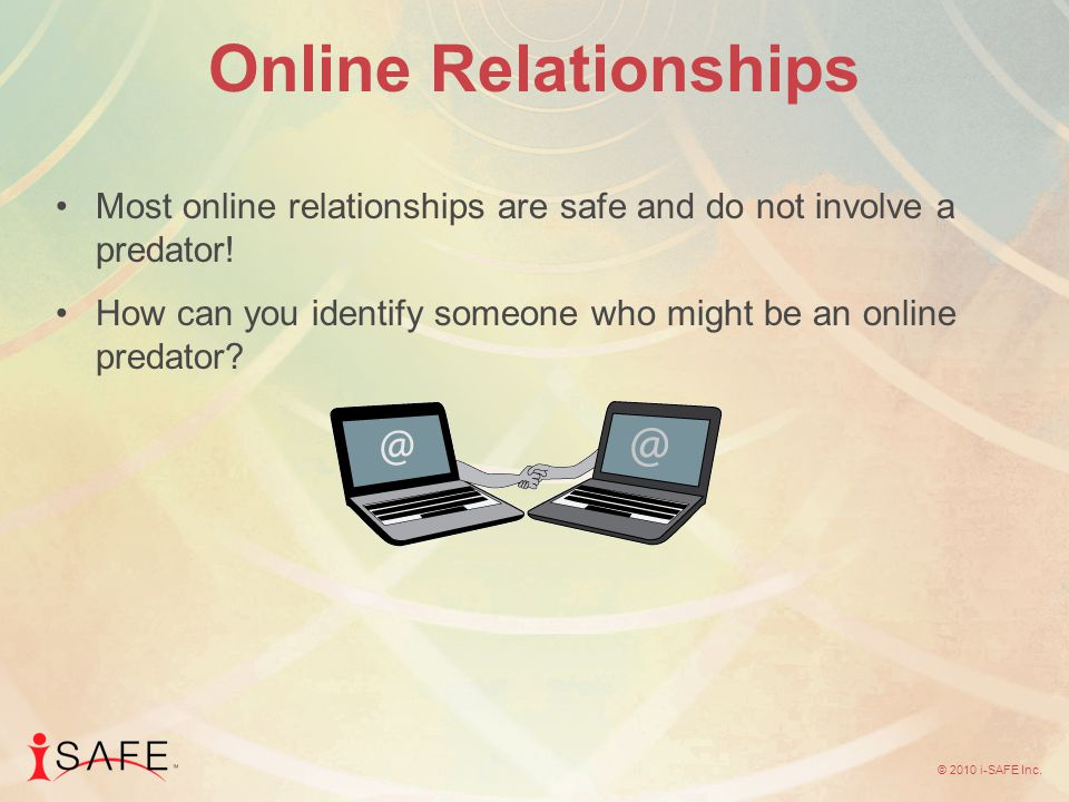 © 2010 i-SAFE Inc. Online Relationships Most online relationships are safe and do not involve a predator! How can you identify someone who might be an