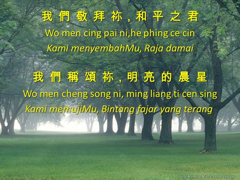 我 們 等 候 祢,再 來 的 王 Wo men teng hou ni, cai lai ti wang Kami menantiMu,Raja yang akan datang 我 們 仰 望 祢,公 義 的 太 陽 Wo men yang wang ni,kong yi ti thai yang Kami kagum akan Engkau,Mentari yang adil 我 們 等 候 祢,再 來 的 王 Wo men teng hou ni, cai lai ti wang Kami menantiMu,Raja yang akan datang 我 們 仰 望 祢,公 義 的 太 陽 Wo men yang wang ni,kong yi ti thai yang Kami kagum akan Engkau,Mentari yang adil