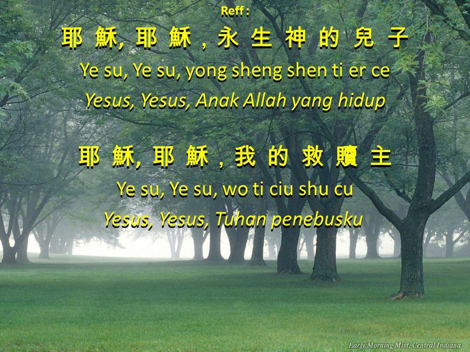Reff : 耶 穌, 耶 穌,永 生 神 的 兒 子 Ye su, Ye su, yong sheng shen ti er ce Yesus, Yesus, Anak Allah yang hidup 耶 穌, 耶 穌,我 的 救 贖 主 Ye su, Ye su, wo ti ciu shu cu Yesus, Yesus, Tuhan penebusku Reff : 耶 穌, 耶 穌,永 生 神 的 兒 子 Ye su, Ye su, yong sheng shen ti er ce Yesus, Yesus, Anak Allah yang hidup 耶 穌, 耶 穌,我 的 救 贖 主 Ye su, Ye su, wo ti ciu shu cu Yesus, Yesus, Tuhan penebusku