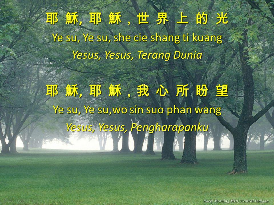 耶 穌, 耶 穌,世 界 上 的 光 Ye su, Ye su, she cie shang ti kuang Yesus, Yesus, Terang Dunia 耶 穌, 耶 穌,我 心 所 盼 望 Ye su, Ye su,wo sin suo phan wang Yesus, Yesus, Pengharapanku 耶 穌, 耶 穌,世 界 上 的 光 Ye su, Ye su, she cie shang ti kuang Yesus, Yesus, Terang Dunia 耶 穌, 耶 穌,我 心 所 盼 望 Ye su, Ye su,wo sin suo phan wang Yesus, Yesus, Pengharapanku