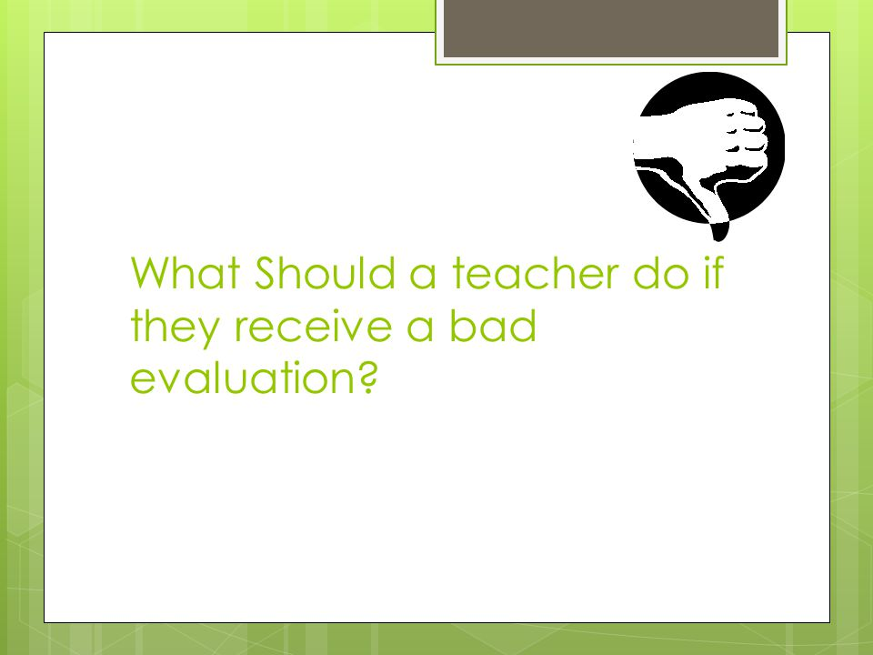 What Should a teacher do if they receive a bad evaluation?