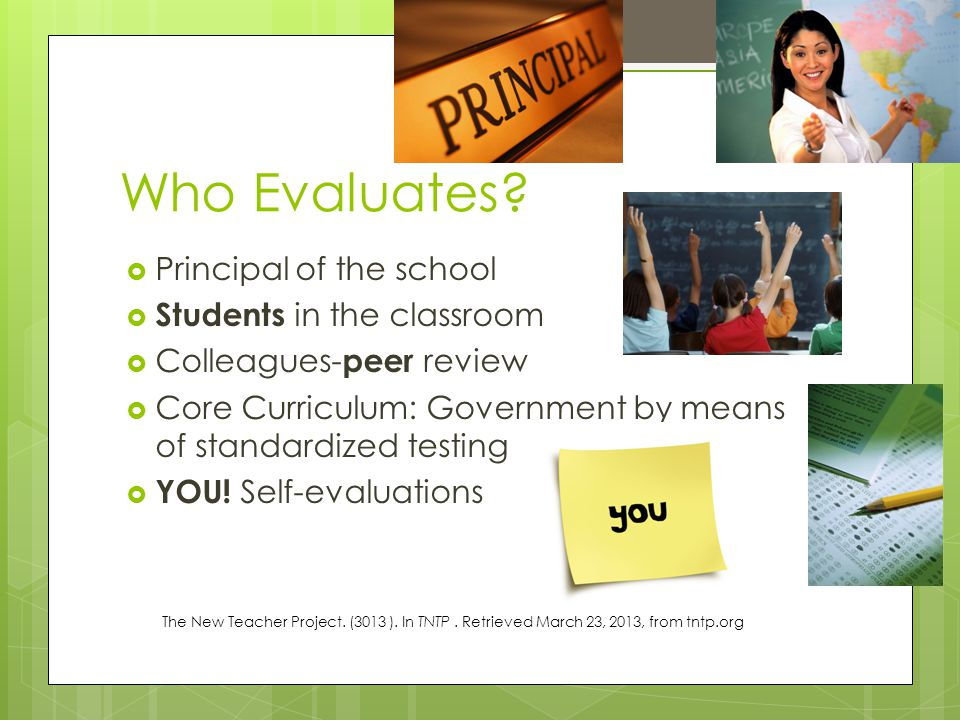 Who Evaluates?  Principal of the school  Students in the classroom  Colleagues- peer review  Core Curriculum: Government by means of standardized