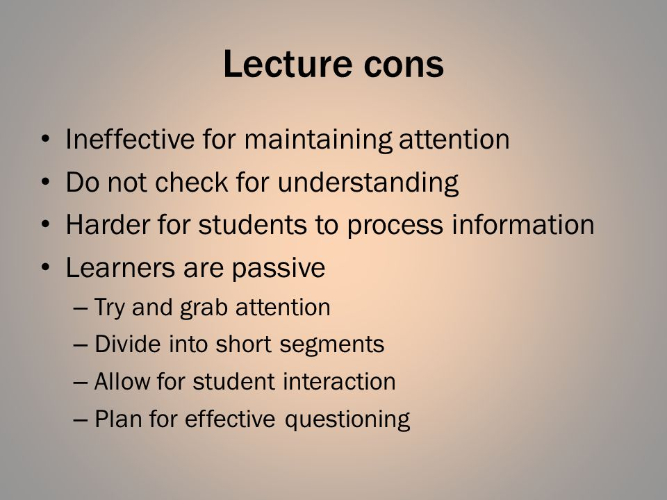 Lecture cons Ineffective for maintaining attention Do not check for understanding Harder for students to process information Learners are passive – Tr