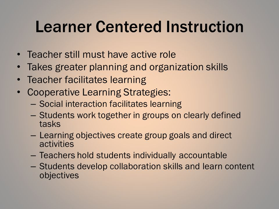 Learner Centered Instruction Teacher still must have active role Takes greater planning and organization skills Teacher facilitates learning Cooperati
