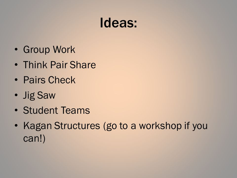 Ideas: Group Work Think Pair Share Pairs Check Jig Saw Student Teams Kagan Structures (go to a workshop if you can!)
