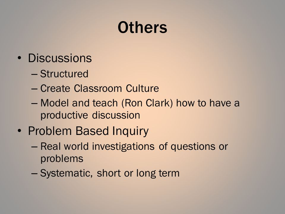 Others Discussions – Structured – Create Classroom Culture – Model and teach (Ron Clark) how to have a productive discussion Problem Based Inquiry – Real world investigations of questions or problems – Systematic, short or long term