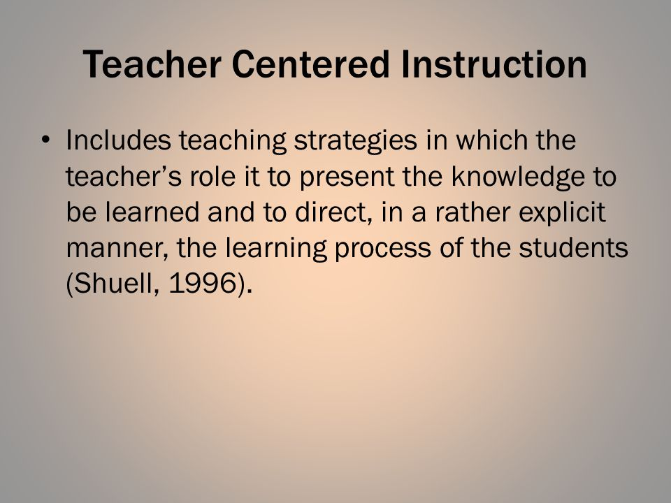 Teacher Centered Instruction Includes teaching strategies in which the teacher's role it to present the knowledge to be learned and to direct, in a rather explicit manner, the learning process of the students (Shuell, 1996).