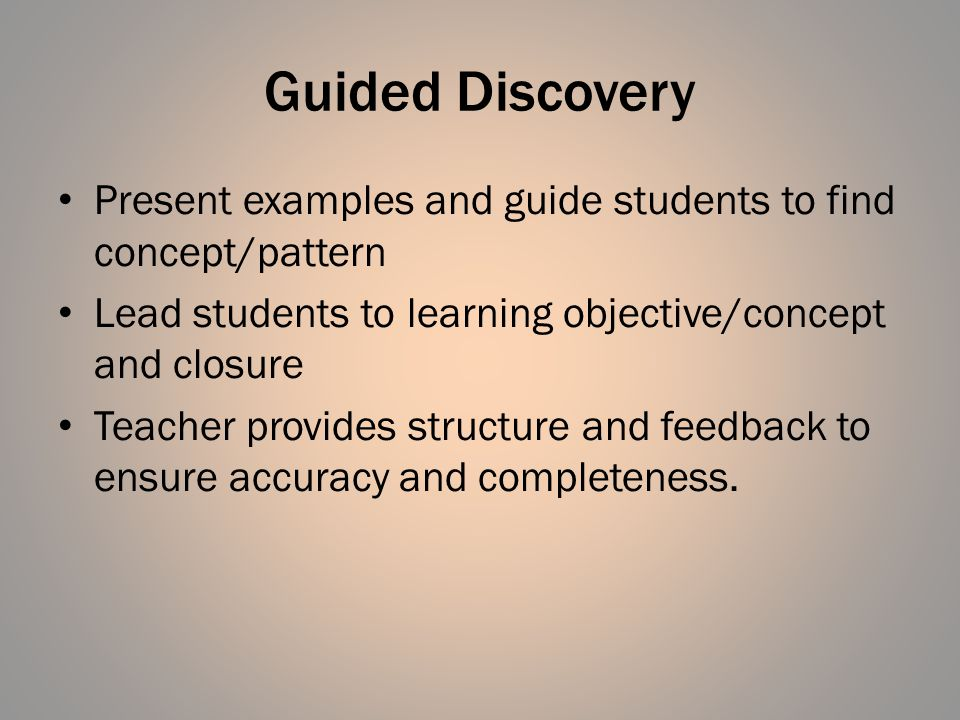 Guided Discovery Present examples and guide students to find concept/pattern Lead students to learning objective/concept and closure Teacher provides structure and feedback to ensure accuracy and completeness.