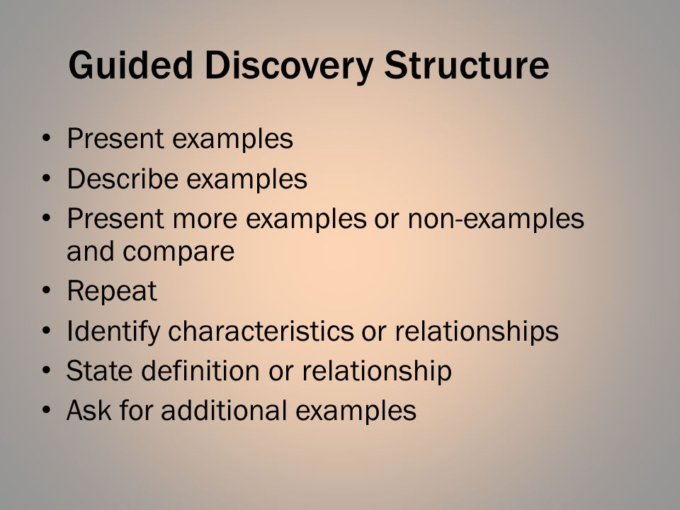 Guided Discovery Structure Present examples Describe examples Present more examples or non-examples and compare Repeat Identify characteristics or rel