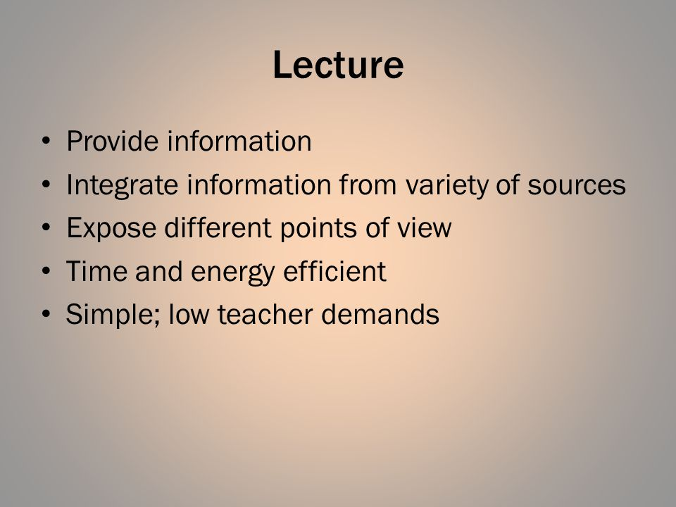 Lecture Provide information Integrate information from variety of sources Expose different points of view Time and energy efficient Simple; low teacher demands