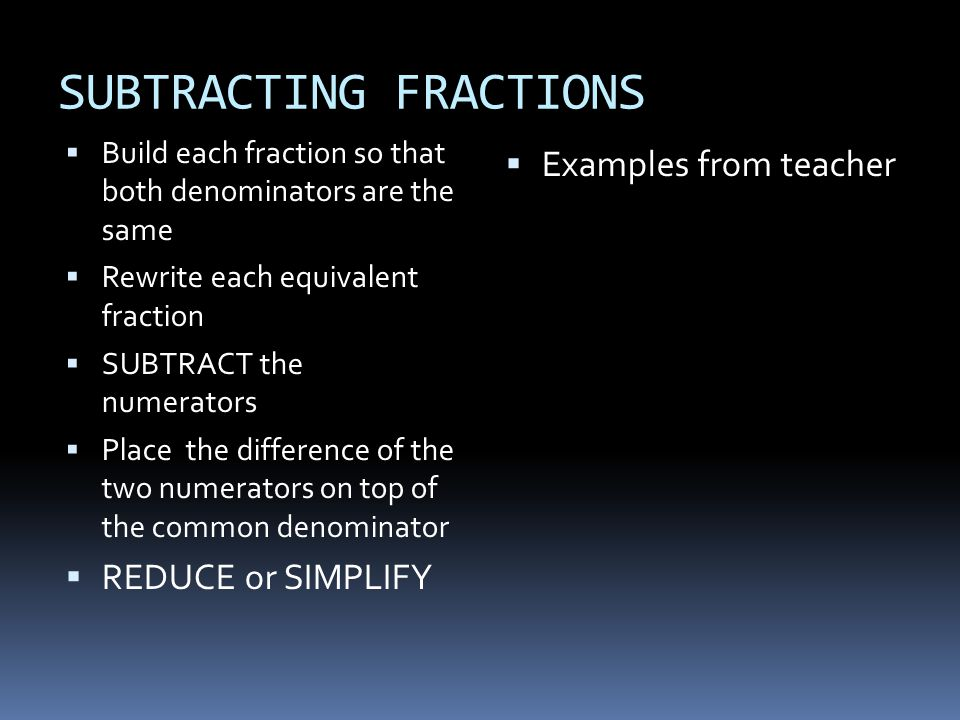 SUBTRACTING FRACTIONS  Build each fraction so that both denominators are the same  Rewrite each equivalent fraction  SUBTRACT the numerators  Plac