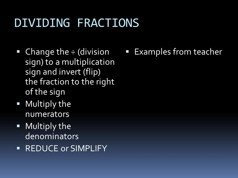 DIVIDING FRACTIONS  Change the ÷ (division sign) to a multiplication sign and invert (flip) the fraction to the right of the sign  Multiply the numerators  Multiply the denominators  REDUCE or SIMPLIFY  Examples from teacher