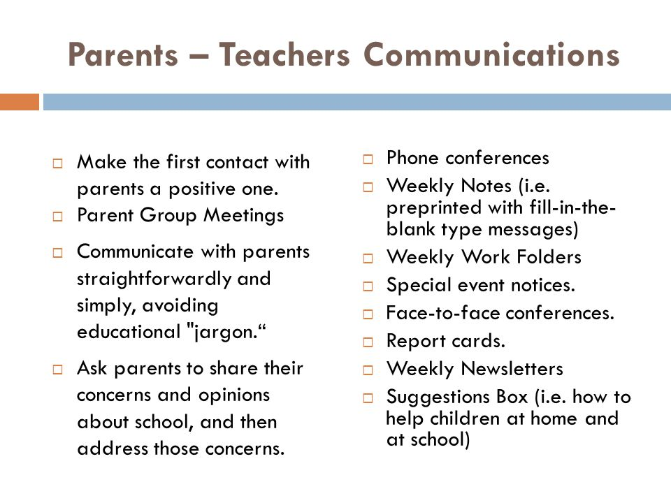 Parents – Teachers Communications  Make the first contact with parents a positive one.  Parent Group Meetings  Communicate with parents straightfor