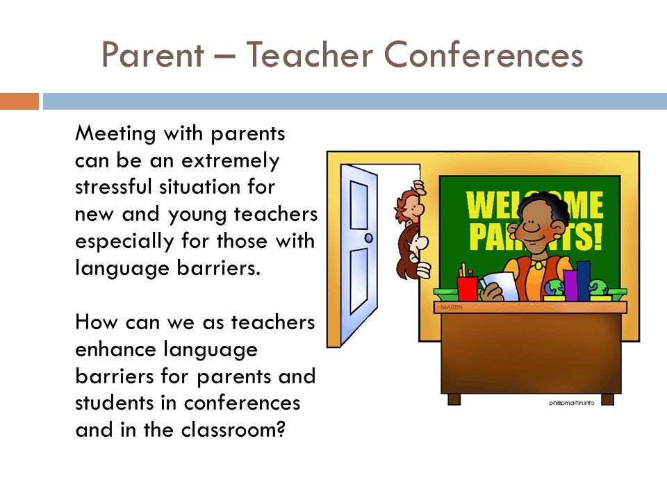 Parent – Teacher Conferences Meeting with parents can be an extremely stressful situation for new and young teachers especially for those with languag