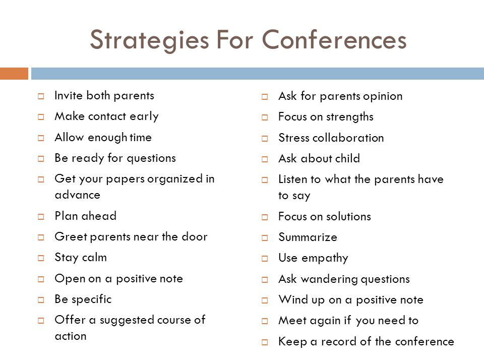 Strategies For Conferences  Invite both parents  Make contact early  Allow enough time  Be ready for questions  Get your papers organized in adva
