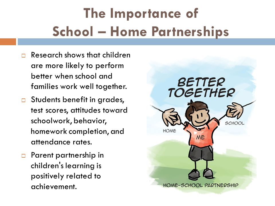 The Importance of School – Home Partnerships  Research shows that children are more likely to perform better when school and families work well toget