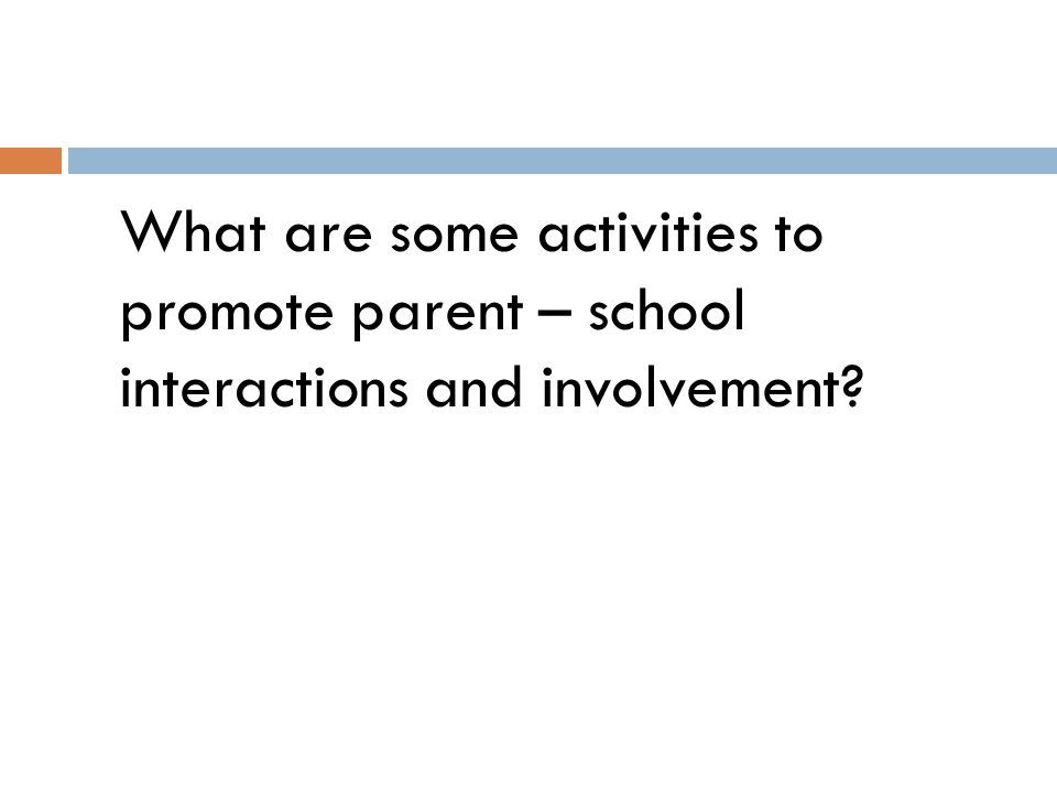 What are some activities to promote parent – school interactions and involvement?