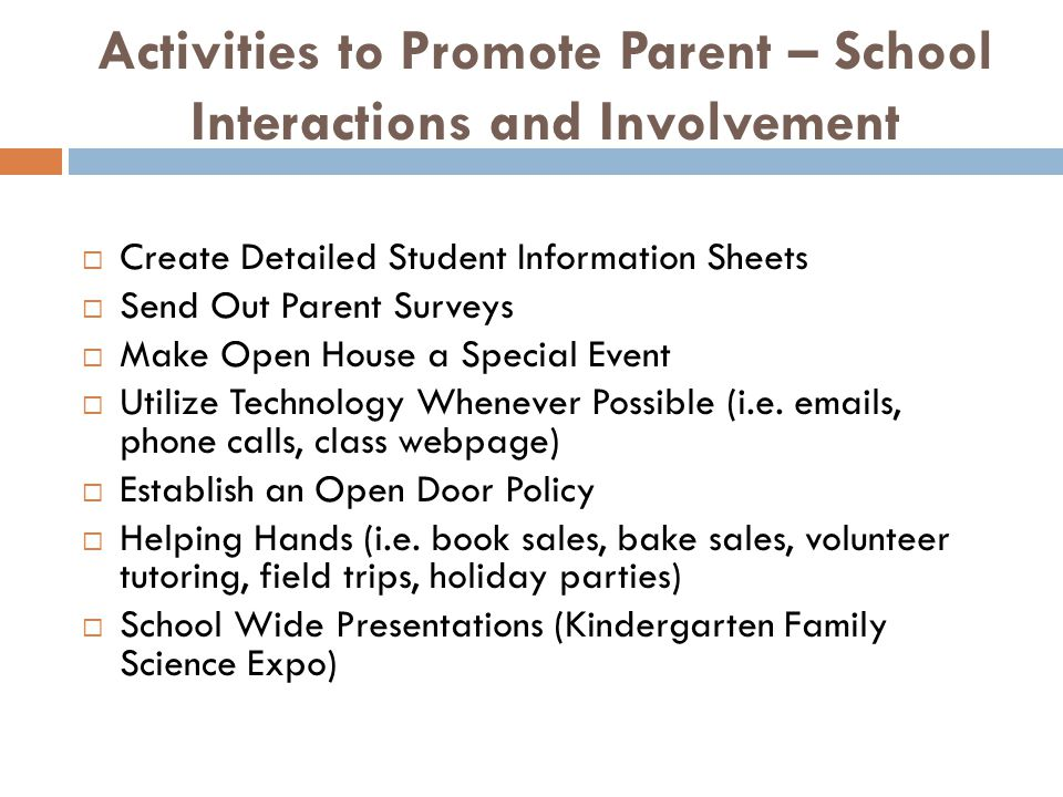 Activities to Promote Parent – School Interactions and Involvement  Create Detailed Student Information Sheets  Send Out Parent Surveys  Make Open House a Special Event  Utilize Technology Whenever Possible (i.e.