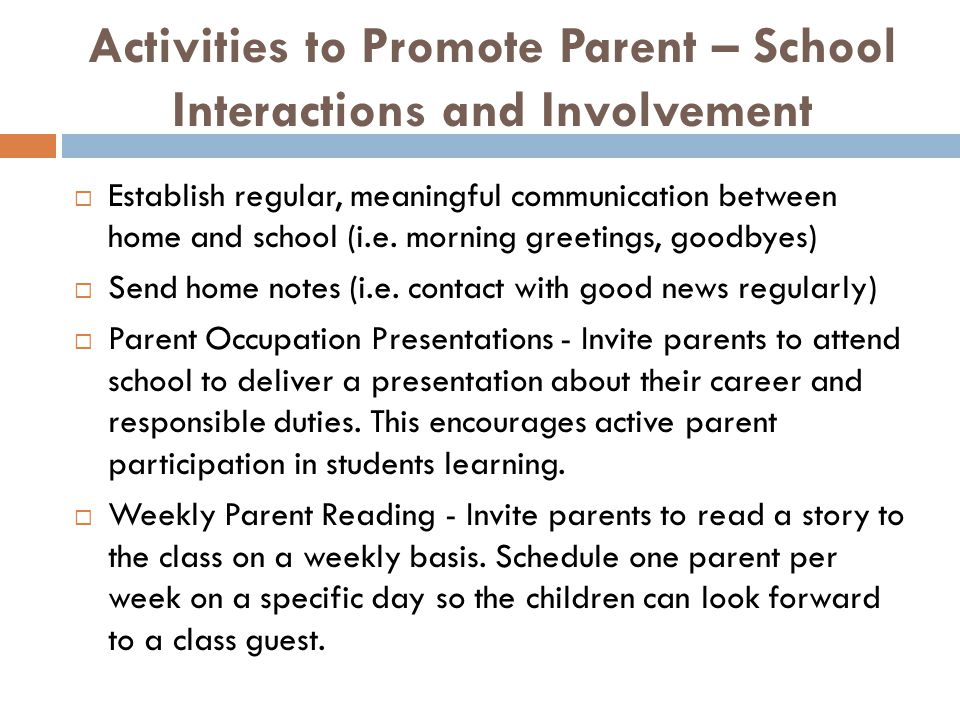 Activities to Promote Parent – School Interactions and Involvement  Establish regular, meaningful communication between home and school (i.e. morning