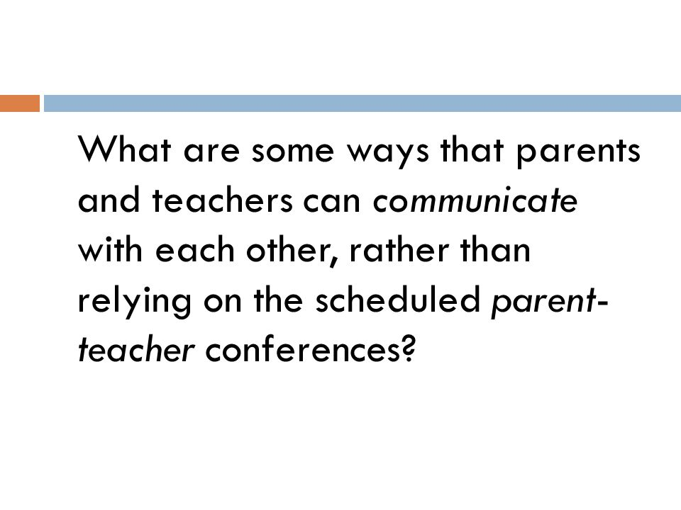 What are some ways that parents and teachers can communicate with each other, rather than relying on the scheduled parent- teacher conferences?