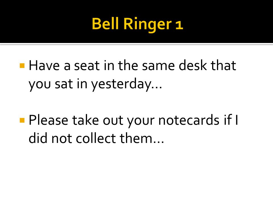  Have a seat in the same desk that you sat in yesterday…  Please take out your notecards if I did not collect them…