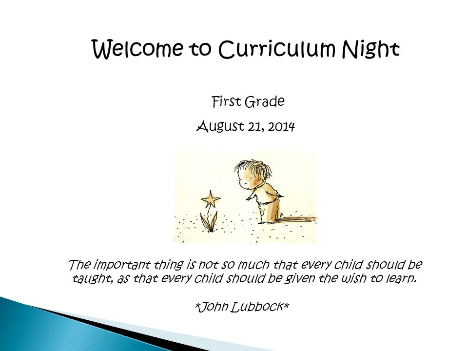 Welcome to Curriculum Night First Grade August 21, 2014 The important thing is not so much that every child should be taught, as that every child should be given the wish to learn.