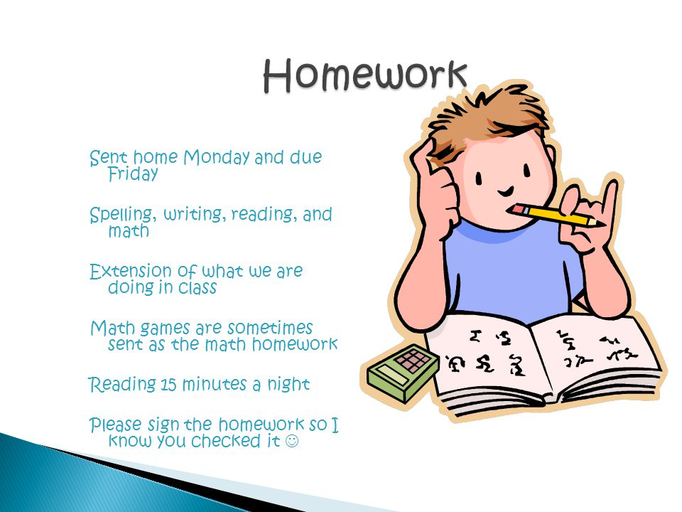 Sent home Monday and due Friday Spelling, writing, reading, and math Extension of what we are doing in class Math games are sometimes sent as the math homework Reading 15 minutes a night Please sign the homework so I know you checked it