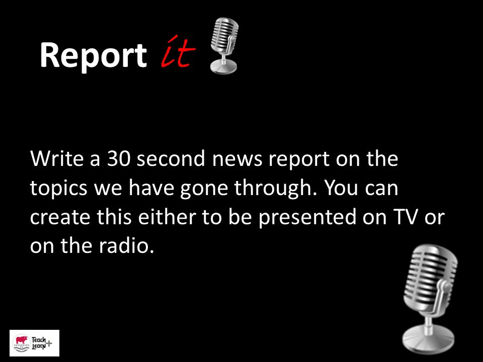 Report it Write a 30 second news report on the topics we have gone through.