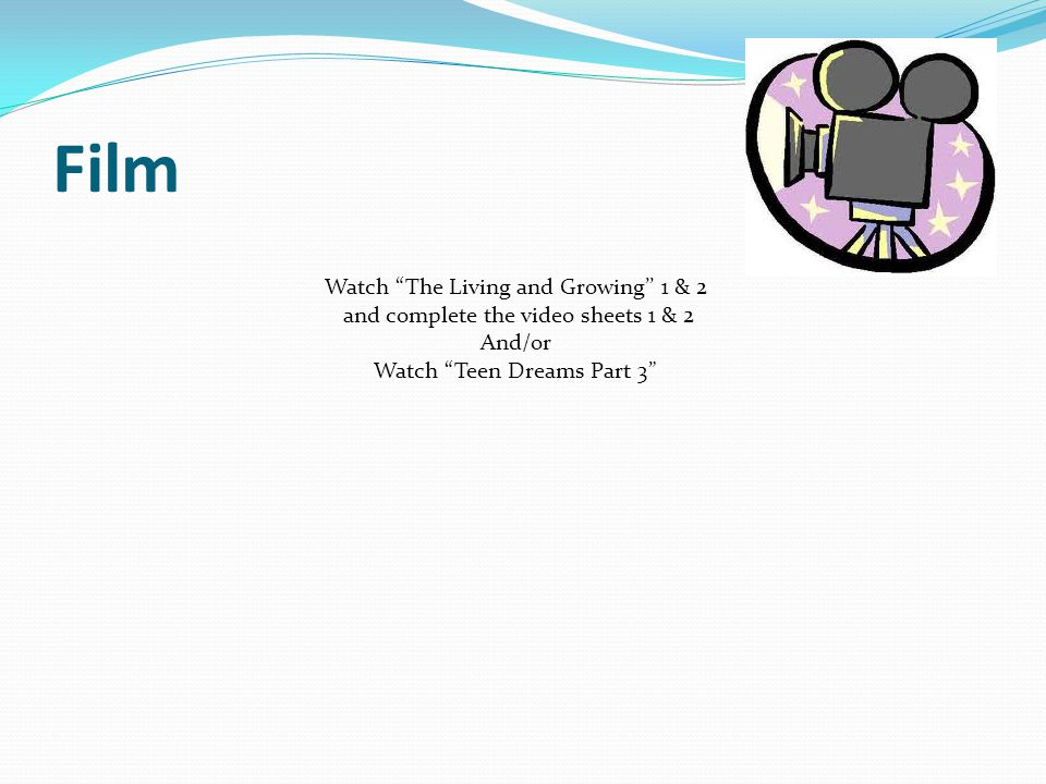 Film Watch The Living and Growing'' 1 & 2 and complete the video sheets 1 & 2 And/or Watch Teen Dreams Part 3