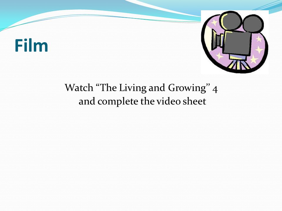 Film Watch The Living and Growing'' 4 and complete the video sheet
