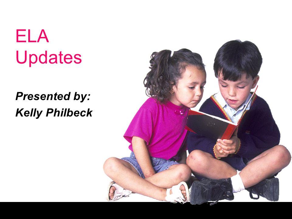ELA Updates Presented by: Kelly Philbeck